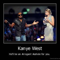 Kanye West - He'll be an Arrogant Asshole for you.