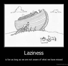 Laziness - is fun as long as we are not aware of what we have missed