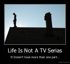 Life Is Not A TV Serias - It Doesn't have more than one part...