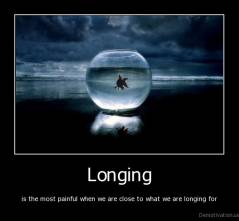Longing - is the most painful when we are close to what we are longing for