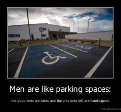 Men are like parking spaces: - the good ones are taken and the only ones left are handicapped