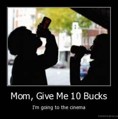 Mom, Give Me 10 Bucks - I'm going to the cinema