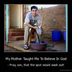 My Mother Taught Me To Believe In God - - Pray, son, that the spot would wash out!
