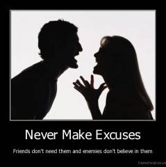Never Make Excuses - Friends don't need them and enemies don't believe in them
