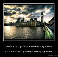 One Pack Of Cigarettes Shorten Life By 2 Hours, - a bottle of vodka - by 3 hours, a workday - by 8 hours.