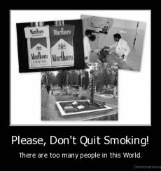 Please, Don't Quit Smoking! - There are too many people in this World.