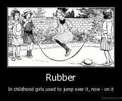 Rubber - In childhood girls used to jump over it, now - on it