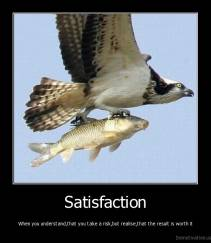 Satisfaction - When you understand,that you take a risk,but realise,that the result is worth it