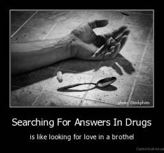 Searching For Answers In Drugs - is like looking for love in a brothel