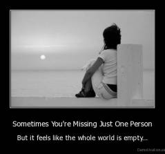 Sometimes You're Missing Just One Person - But it feels like the whole world is empty...