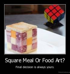 Square Meal Or Food Art? - Final decision is always yours.