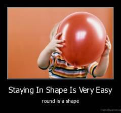 Staying In Shape Is Very Easy - round is a shape
