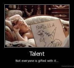Talent - Not everyone is gifted with it...