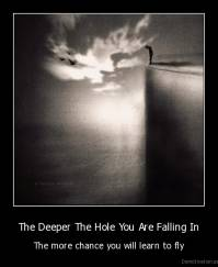 The Deeper The Hole You Are Falling In - The more chance you will learn to fly