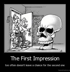 The First Impression - too often doesn't leave a chance for the second one