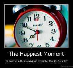 The Happiest Moment - To wake up in the morning and remember that it's Saturday