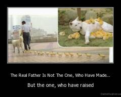 The Real Father Is Not The One, Who Have Made... - But the one, who have raised