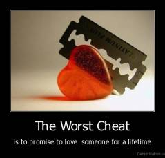 The Worst Cheat - is to promise to love  someone for a lifetime