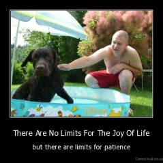 There Are No Limits For The Joy Of Life - but there are limits for patience