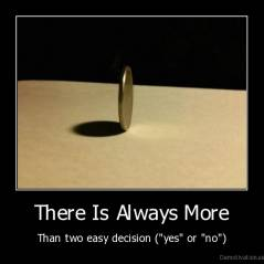 "There Is Always More - Than two easy decision (""yes"" or ""no"")"