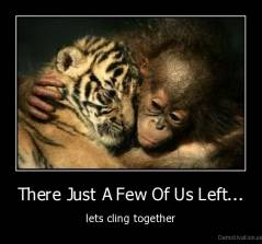 There Just A Few Of Us Left... - lets cling together