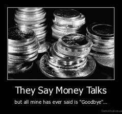 "They Say Money Talks - but all mine has ever said is ""Goodbye""..."