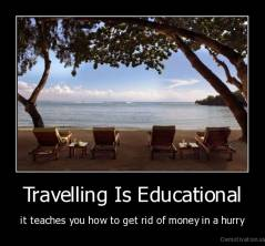 Travelling Is Educational - it teaches you how to get rid of money in a hurry