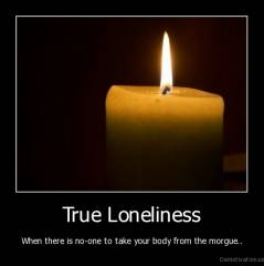 True Loneliness - When there is no-one to take your body from the morgue..