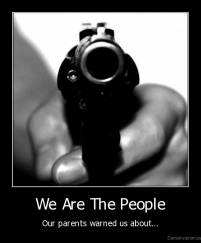 We Are The People - Our parents warned us about...