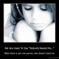 "We Are Used To Say ""Nobody Needs Me..."" - When there is just one person, who doesn't need me"