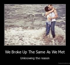 We Broke Up The Same As We Met - Unknowing the reason