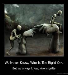 We Never Know, Who Is The Right One - But we always know, who is guilty