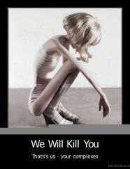 We Will Kill You - Thats's us - your complexes