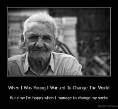 When I Was Young I Wanted To Change The World - But now I'm happy when I manage to change my socks