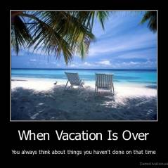 When Vacation Is Over - You always think about things you haven't done on that time