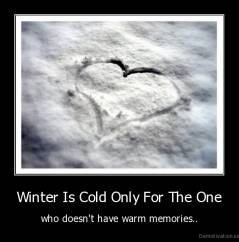 Winter Is Cold Only For The One - who doesn't have warm memories..