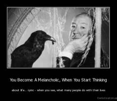 You Become A Melancholic, When You Start Thinking - about life... cynic - when you see, what many people do with their lives