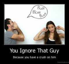 You Ignore That Guy - Because you have a crush on him