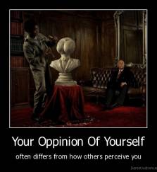 Your Oppinion Of Yourself - often differs from how others perceive you