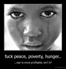 fuck peace, poverty, hunger.. - ...war is more profitable, isn't it?