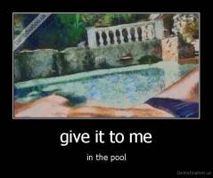 give it to me - in the pool
