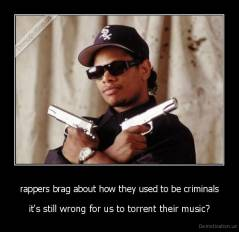 rappers brag about how they used to be criminals - it's still wrong for us to torrent their music?