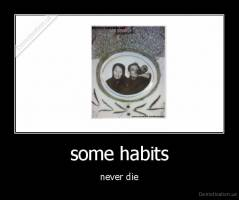 some habits - never die