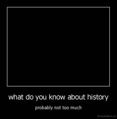 what do you know about history - probably not too much