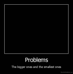 Problems - The bigger ones and the smallest ones