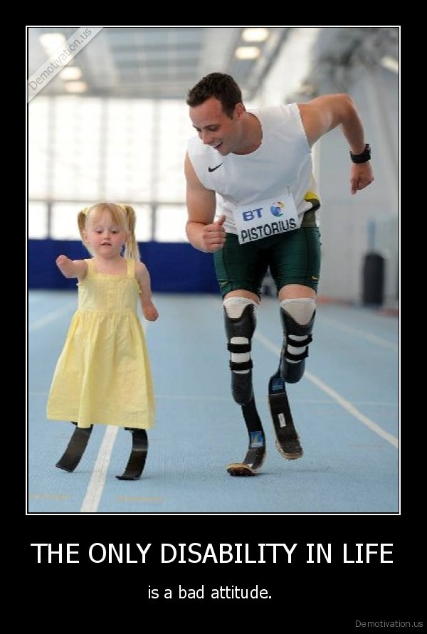 THE ONLY DISABILITY IN LIFE - is a bad attitude.