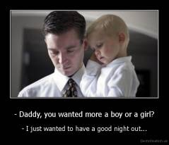 - Daddy, you wanted more a boy or a girl? - - I just wanted to have a good night out...
