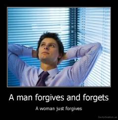 A man forgives and forgets - A woman just forgives