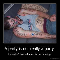 A party is not really a party  - if you don't feel ashamed in the morning.