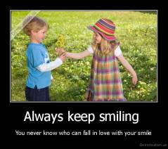 Always keep smiling  - You never know who can fall in love with your smile